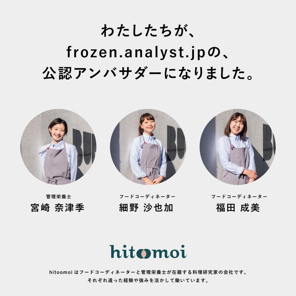 わたしたち、hitoomoiが、frozen.analyst.jpの公認アンバサダーに就任しました。管理栄養士の宮崎 奈津季、フードコーディネーターの細野 沙也加、福田 成美の3名が所属する合同会社hitoomoiはフードコーディネーターと管理栄養士が在籍する料理研究家の会社です。それぞれ違った経験や強みを活かして働いています。