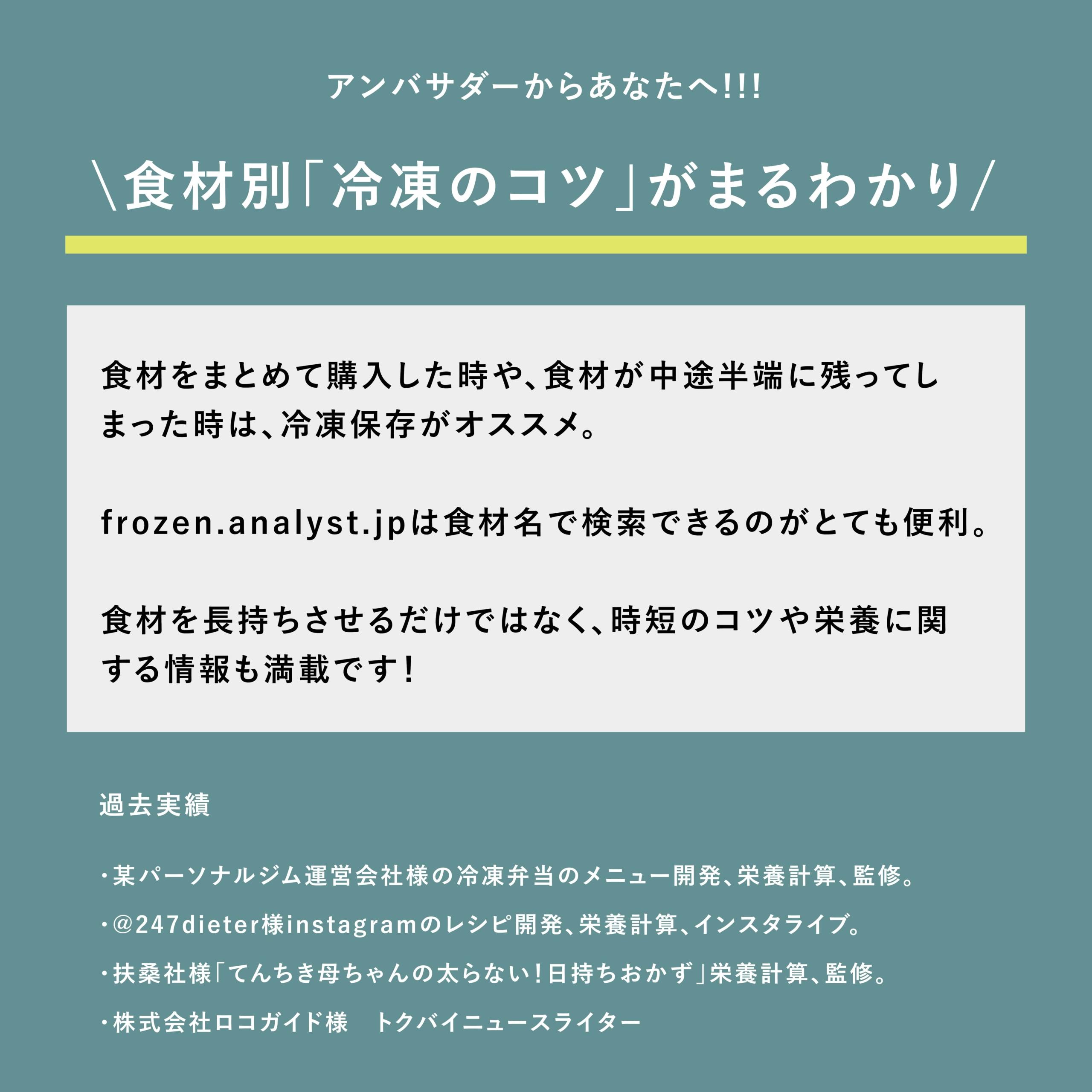 アンバサダーからあなたへ!!!frozen.analyst.jpなら、食材別「冷凍のコツ」がまるわかり!食材をまとめて購入した時や、食材が中途半端に残ってしまった時は、冷凍保存がオススメ。frozen.analyst.jpは食材名で検索できるのがとても便利。食材を長持ちさせるだけではなく、時短のコツや栄養に関する情報も満載です!  過去実績 ・某パーソナルジム運営会社様の冷凍弁当のメニュー開発、栄養計算、監修。 ・@247dieter様instagramのレシピ開発、栄養計算、インスタライブ。 ・扶桑社様「てんちき母ちゃんの太らない!日持ちおかず」栄養計算、監修。 ・株式会社ロコガイド様 トクバイニュースライター